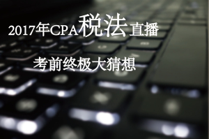 CPA税法考前终极大猜想直播