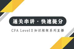 【CFA Level II 通关】知识框架系列直播