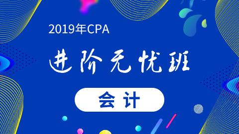 CPA会计—2019年CPA进阶无忧班