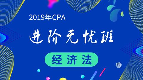 CPA经济法—2019年CPA进阶无忧班