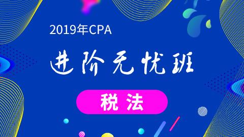 CPA税法—2019年CPA进阶无忧班