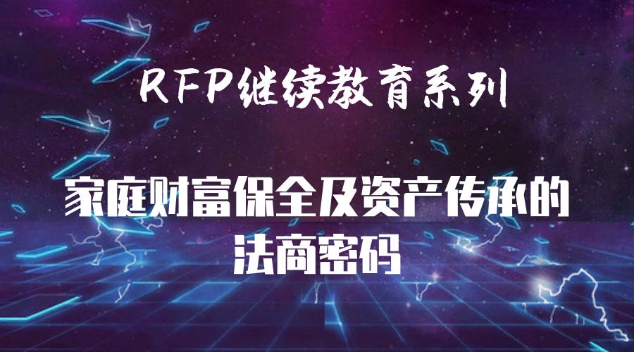RFP继续教育:家庭财富保全及资产传承的法商密码