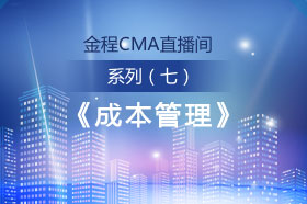 金程CMA直播间系列(七)——《成本管理》